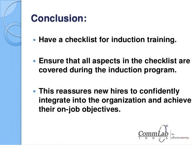 induction and orientation program The objectives of a successful induction and orientation program should be to: ♦ make new-hires feel welcome and at ease in their new work environment.