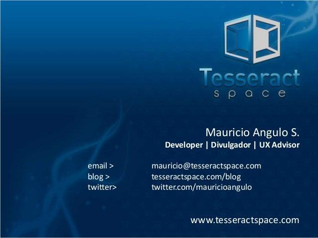 Mauricio Angulo S. Developer   Divulgador   UX Advisor email > blog > twitter>  mauricio@tesseractspace.com tesseractspace...