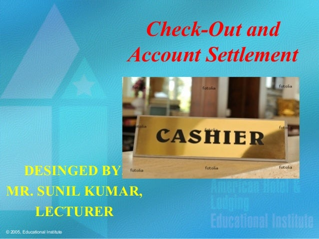 © 2005, Educational Institute Check-Out and Account Settlement DESINGED BY, MR. SUNIL KUMAR, LECTURER