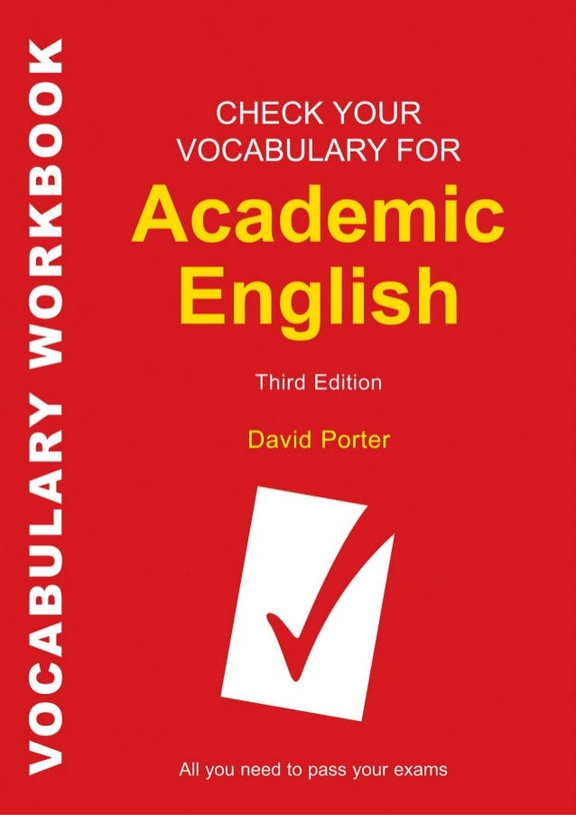 CHECK YOUR VOCABULARY FOR     ACADEMIC      ENGLISH        THIRD EDITION                by        David Porter       A & C...