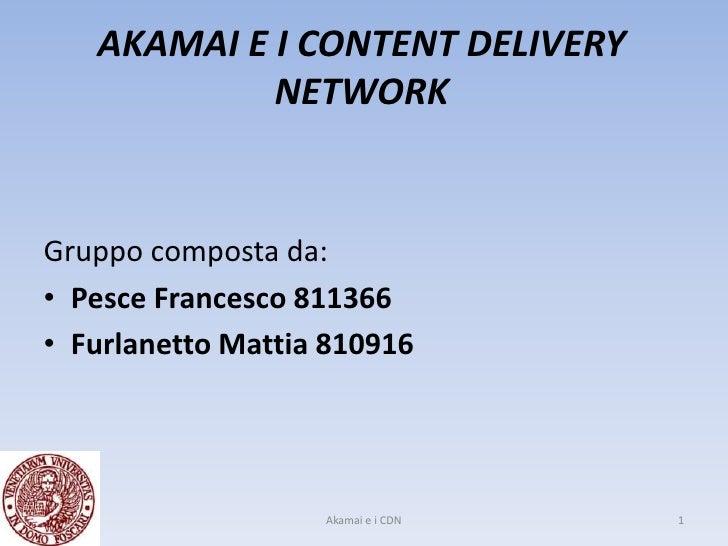 AKAMAI E I CONTENT DELIVERY             NETWORK   Gruppo composta da: • Pesce Francesco 811366 • Furlanetto Mattia 810916 ...