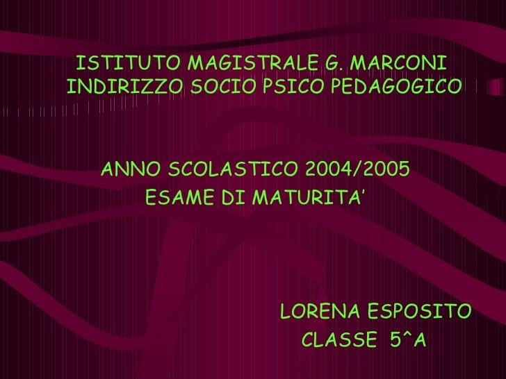ISTITUTO MAGISTRALE G. MARCONI  INDIRIZZO SOCIO PSICO PEDAGOGICO ANNO SCOLASTICO 2004/2005 ESAME DI MATURITA' LORENA ESPOS...