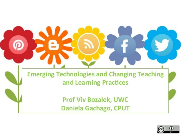 Emerging	   Technologies	   and	   Changing	   Teaching	    and	   Learning	   Prac4ces	    	    Prof	   Viv	   Bozalek,	 ...