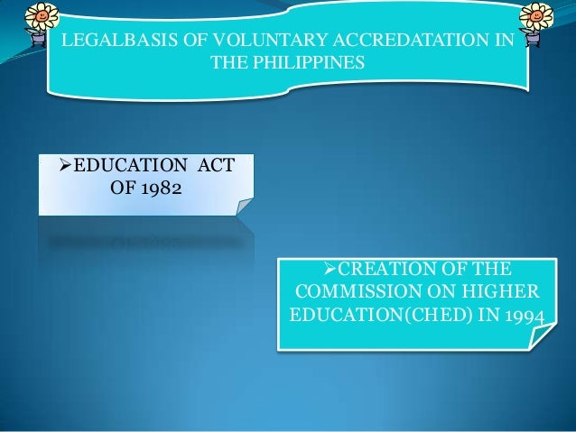 LEGALBASIS OF VOLUNTARY ACCREDATATION IN THE PHILIPPINES  EDUCATION ACT OF 1982  CREATION OF THE COMMISSION ON HIGHER ED...
