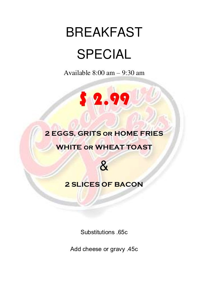BREAKFAST        SPECIAL    Available 8:00 am – 9:30 am        $ 2.992 EGGS, GRITS or HOME FRIES  WHITE or WHEAT TOAST    ...