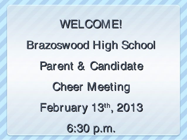 WELCOME!Brazoswood High School  Parent & Candidate    Cheer Meeting  February 13 , 2013             th      6:30 p.m.