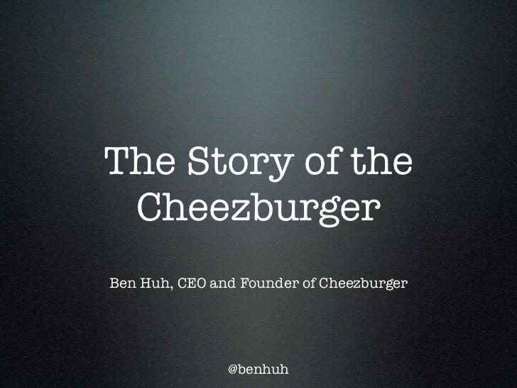 The Story of the CheezburgerBen Huh, CEO and Founder of Cheezburger               @benhuh