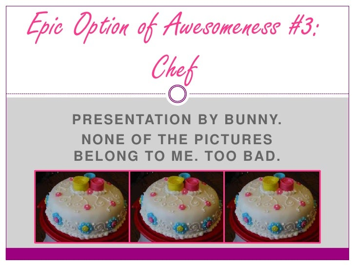 PresentationbyBunny.<br />None of thepicturesBelongto me. TooBad.<br />Epic Option of Awesomeness #3: Chef<br />