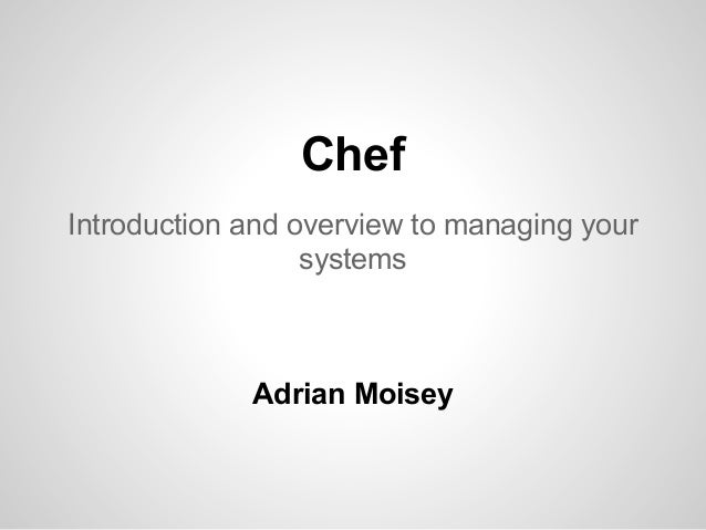 Chef Introduction and overview to managing your systems Adrian Moisey