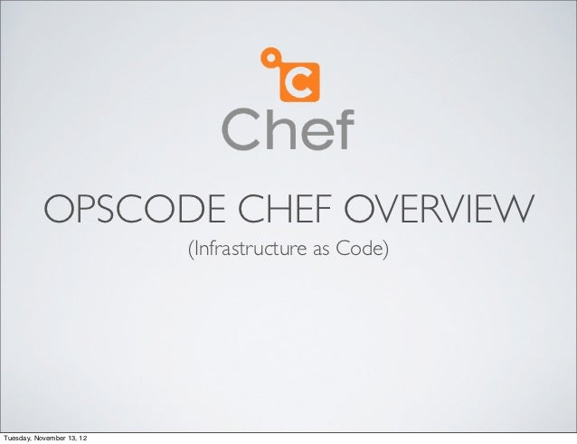 OPSCODE CHEF OVERVIEW                           (Infrastructure as Code)Tuesday, November 13, 12