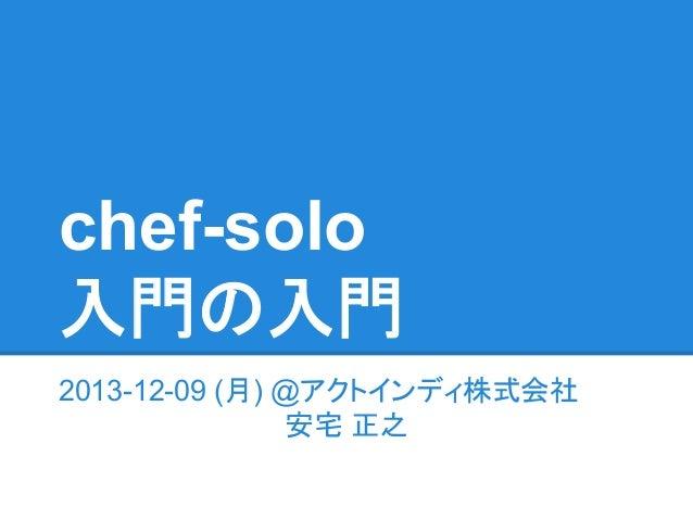 chef-solo 入門の入門 2013-12-09 (月) @アクトインディ株式会社 安宅 正之