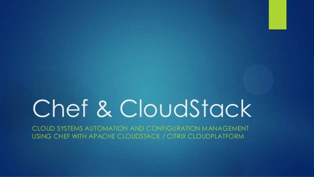 Chef & CloudStack CLOUD SYSTEMS AUTOMATION AND CONFIGURATION MANAGEMENT USING CHEF WITH APACHE CLOUDSTACK / CITRIX CLOUDPL...