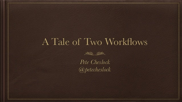 A Tale of Two Workflows Pete Cheslock @petecheslock