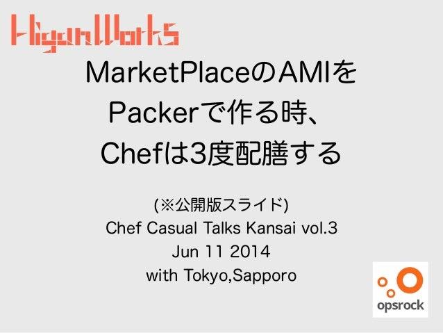 MarketPlaceのAMIを Packerで作る時、 Chefは3度配膳する ! (※公開版スライド) Chef Casual Talks Kansai vol.3 Jun 11 2014 with Tokyo,Sapporo