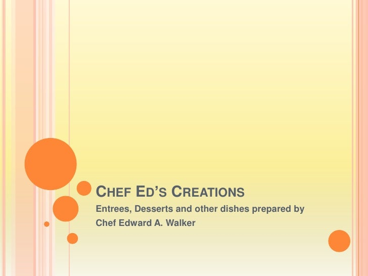 Chef Ed's Creations<br />Entrees, Desserts and other dishes prepared by<br />Chef Edward A. Walker<br />