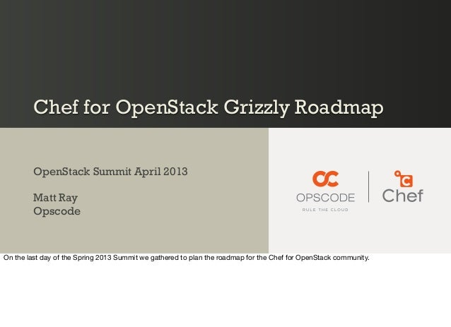 Chef for OpenStack Grizzly RoadmapOpenStack Summit April 2013Matt RayOpscodeOn the last day of the Spring 2013 Summit we g...