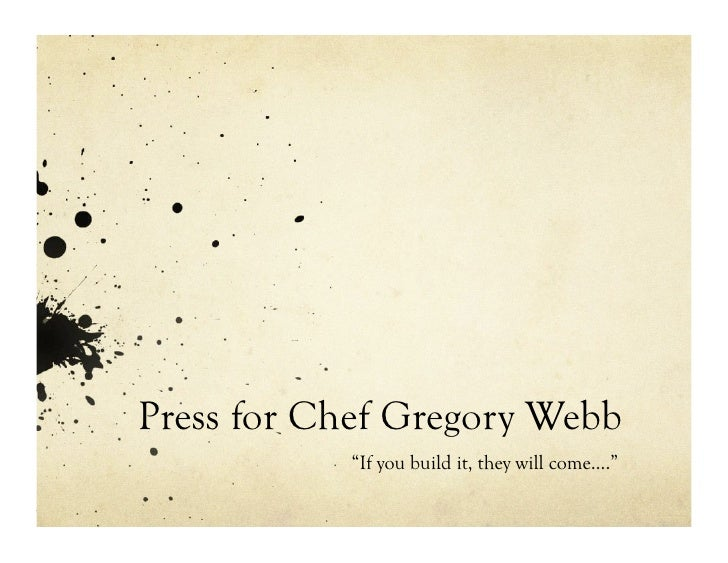 "Press for Chef Gregory Webb            ""If you build it, they will come…."""