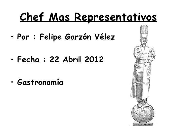 Chef Mas Representativos• Por : Felipe Garzón Vélez• Fecha : 22 Abril 2012• Gastronomía