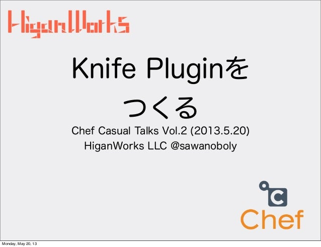 Knife PluginをつくるChef Casual Talks Vol.2 (2013.5.20)HiganWorks LLC @sawanobolyMonday, May 20, 13