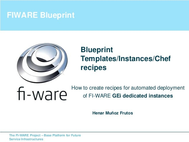 The FI-WARE Project – Base Platform for Future Service Infrastructures FIWARE Blueprint How to create recipes for automate...