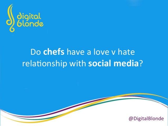 Do  chefs  have  a  love  v  hate   rela+onship  with  social  media?   @DigitalBlonde