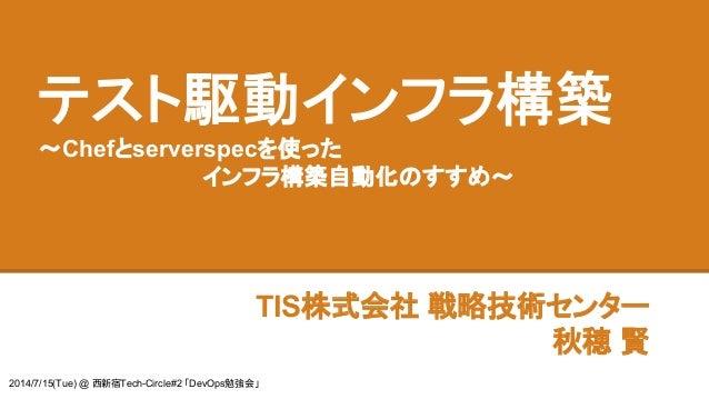 テスト駆動インフラ構築 ~Chefとserverspecを使った インフラ構築自動化のすすめ~ TIS株式会社 戦略技術センター 秋穂 賢 2014/7/15(Tue) @ 西新宿Tech-Circle#2 「DevOps勉強会」