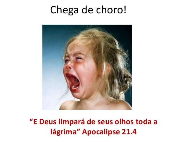 "Chega de choro! ""E Deus limpará de seus olhos toda a lágrima"" Apocalipse 21.4"