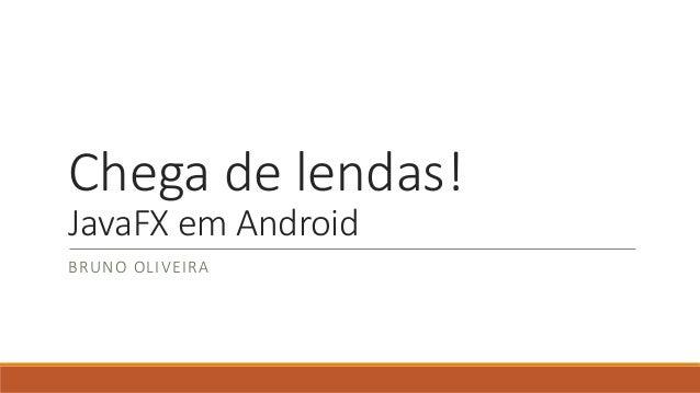 Chega de lendas!  JavaFX em Android  BRUNO OLIVEIRA