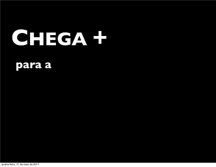 CHEGA +            para aquarta-feira, 11 de maio de 2011