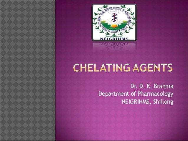 Chelating Agents Dr. D. K. Brahma Department of Pharmacology NEIGRIHMS, Shillong