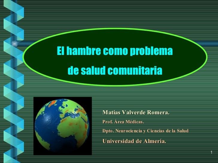 El hambre como problema de salud comunitaria Matías Valverde Romera. Prof. Área Médicas. Dpto. Neurociencia y Ciencias de ...