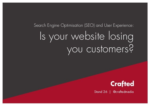 Stand 26 | @craftedmedia  Search Engine Optimisation (SEO) and User Experience:  Is your website losing you customers?  St...