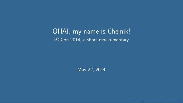 OHAI, my name is Chelnik! PGCon 2014 Mockumentary