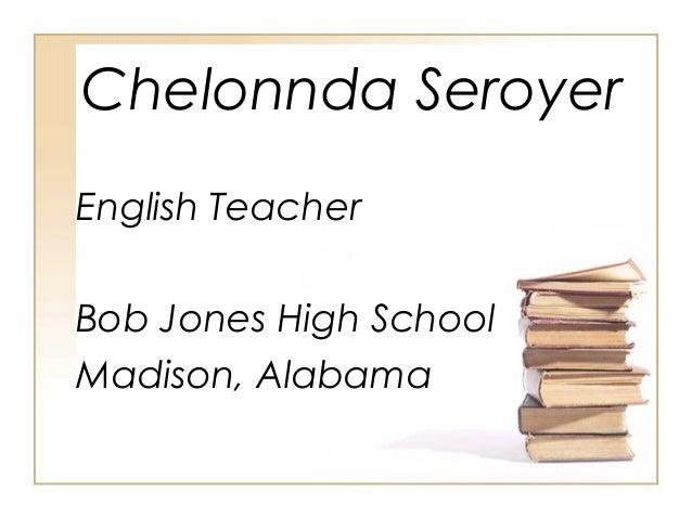 Chelonnda Seroyer English Teacher Bob Jones High School Madison, Alabama