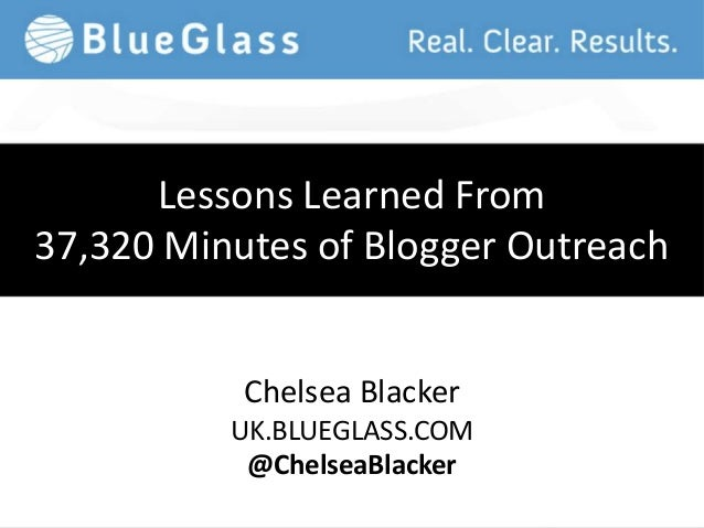 Lessons Learned From37,320 Minutes of Blogger Outreach           Chelsea Blacker          UK.BLUEGLASS.COM           @Chel...