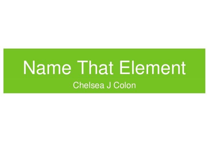 Name That ElementName That Element     Chelsea J Colon