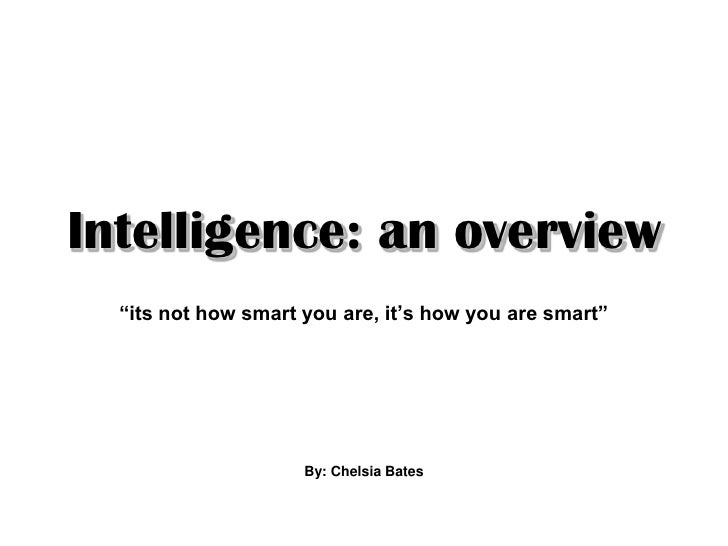 "Intelligence: an overview   ""its not how smart you are, it's how you are smart""                          By: Chelsia Bates"