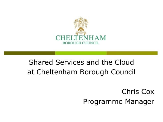 Shared Services and the Cloudat Cheltenham Borough Council                       Chris Cox              Programme Manager