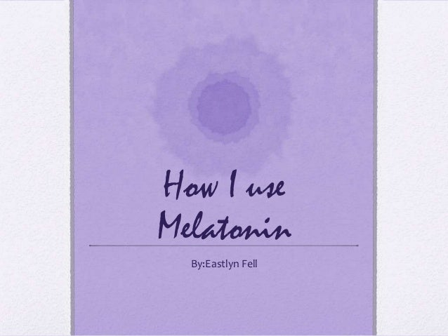 How I use Melatonin By:Eastlyn Fell