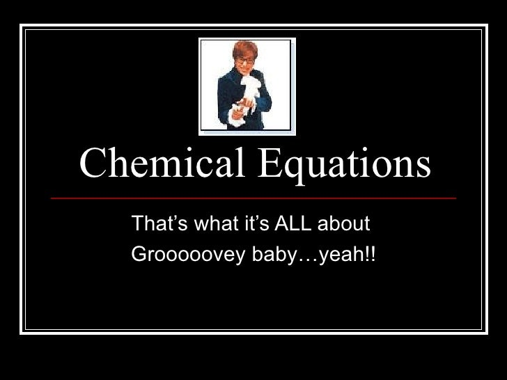 Chemical Equations That's what it's ALL about  Grooooovey baby…yeah!!