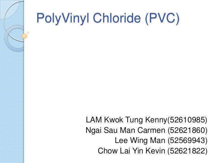 PolyVinyl Chloride (PVC)        LAM Kwok Tung Kenny(52610985)        Ngai Sau Man Carmen (52621860)               Lee Wing...