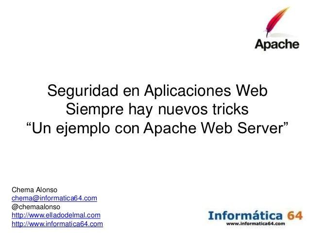 """Seguridad en Aplicaciones Web         Siempre hay nuevos tricks    """"Un ejemplo con Apache Web Server""""Chema Alonsochema@inf..."""