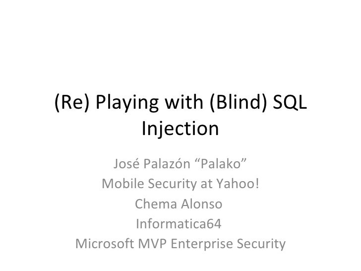 "(Re) Playing with (Blind) SQL Injection José Palazón ""Palako"" Mobile Security at Yahoo! Chema Alonso  Informatica64  Micro..."