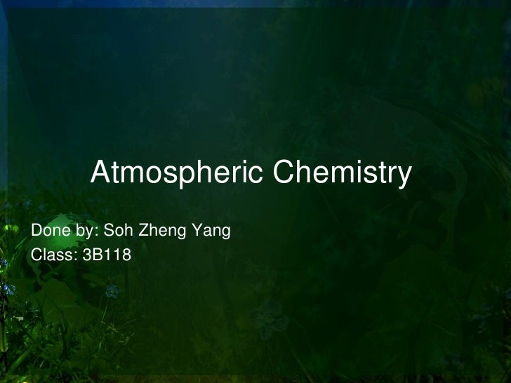 Atmospheric ChemistryDone by: Soh Zheng YangClass: 3B118