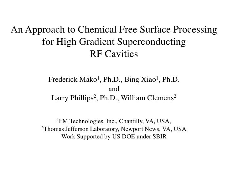 An Approach to Chemical Free Surface Processing for High Gradient SuperconductingRF CavitiesFrederick Mako1, Ph.D., Bing X...