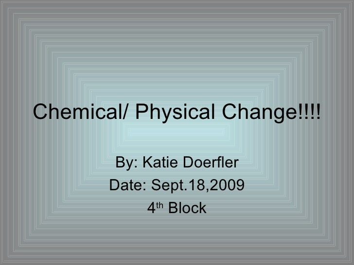Chemical/ Physical Change!!!! By: Katie Doerfler Date: Sept.18,2009 4 th  Block