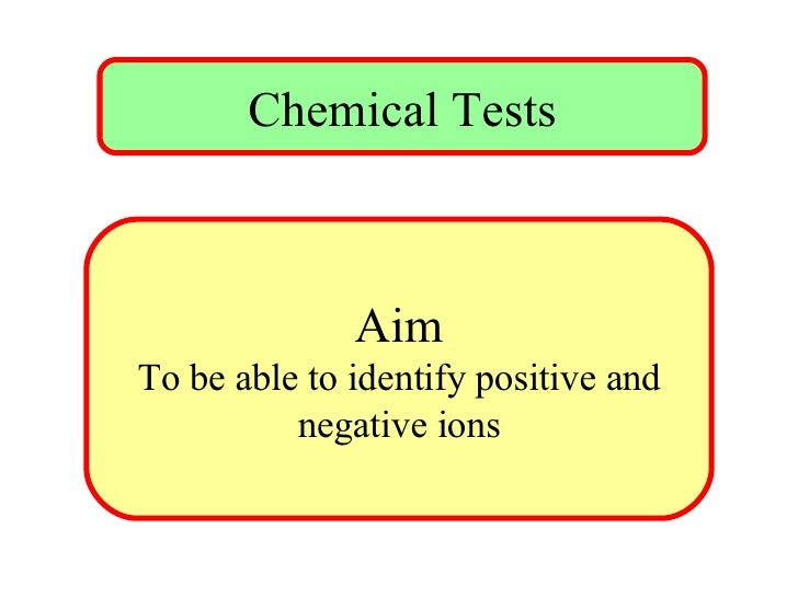 Chemical Tests Aim To be able to identify positive and negative ions
