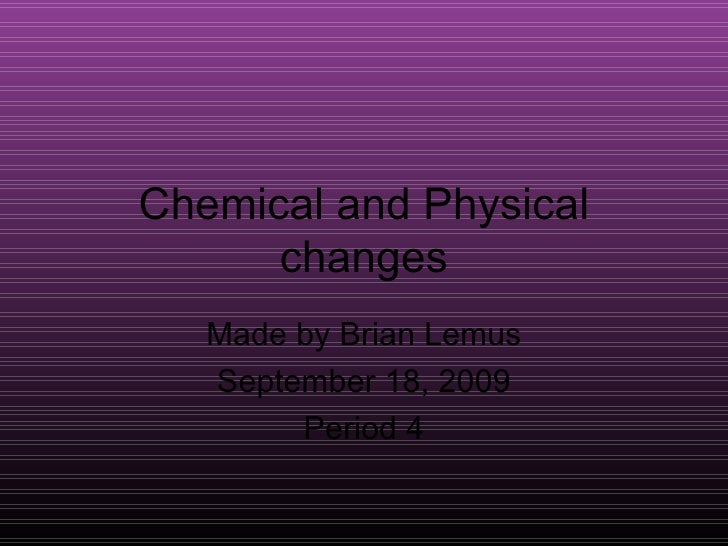 Chemical and Physical changes Made by Brian Lemus September 18, 2009 Period 4
