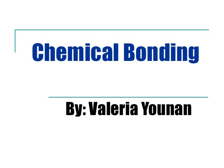 Chemical Bonding By: Valeria Younan