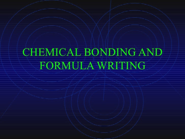 CHEMICAL BONDING AND FORMULA WRITING